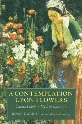 A Contemplation Upon Flowers: Garden Plants in Myth and Literature by Bobby J. Ward